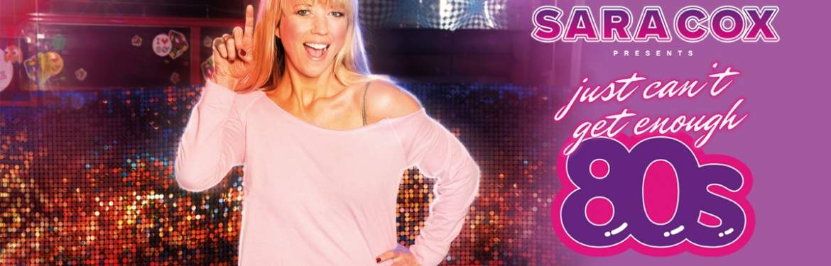 SARA COX presents Just Can't Get Enough 80s tickets